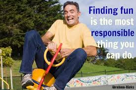 Finding fun is the most responsible thing you can do. AH